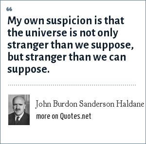 John Burdon Sanderson Haldane: My own suspicion is that the universe is not only stranger than we suppose, but stranger than we can suppose.