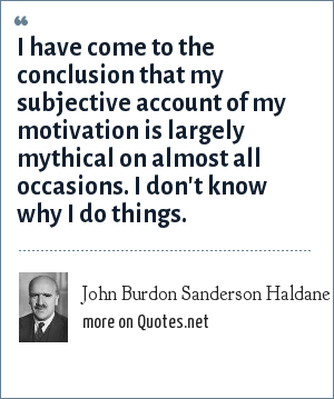 John Burdon Sanderson Haldane: I have come to the conclusion that my subjective account of my motivation is largely mythical on almost all occasions. I don't know why I do things.