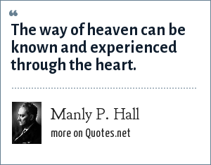 Manly P. Hall: The way of heaven can be known and experienced through the heart.