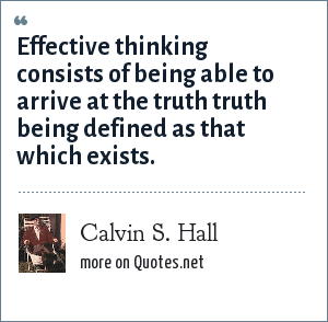 Calvin S. Hall: Effective thinking consists of being able to arrive at the truth truth being defined as that which exists.