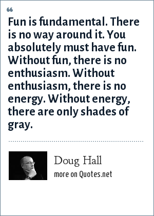 Doug Hall: Fun is fundamental. There is no way around it. You absolutely must have fun. Without fun, there is no enthusiasm. Without enthusiasm, there is no energy. Without energy, there are only shades of gray.