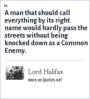 Lord Halifax: A man that should call everything by its right name, would hardly pass the streets without being knocked down as a common enemy.