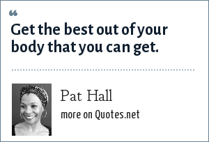 Pat Hall: Get the best out of your body that you can get.