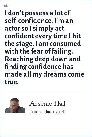 Arsenio Hall: I don't possess a lot of self-confidence. I'm an actor so I simply act confident every time I hit the stage. I am consumed with the fear of failing. Reaching deep down and finding confidence has made all my dreams come true.