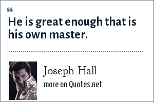 Joseph Hall: He is great enough that is his own master.