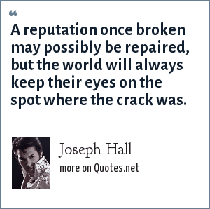 Joseph Hall: A reputation once broken may possibly be repaired, but the world will always keep their eyes on the spot where the crack was.