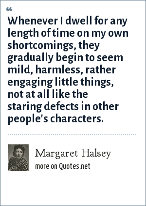 Margaret Halsey: Whenever I dwell for any length of time on my own shortcomings, they gradually begin to seem mild, harmless, rather engaging little things, not at all like the staring defects in other people's characters.