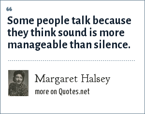 Margaret Halsey: Some people talk because they think sound is more manageable than silence.