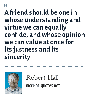 Robert Hall: A friend should be one in whose understanding and virtue we can equally confide, and whose opinion we can value at once for its justness and its sincerity.