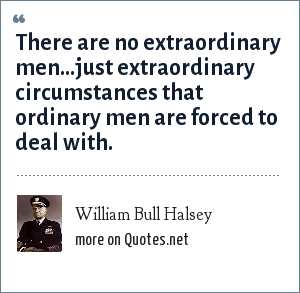 William Bull Halsey: There are no extraordinary men...just extraordinary circumstances that ordinary men are forced to deal with.