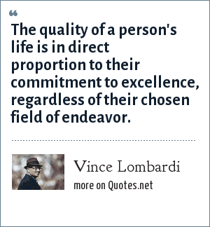 Vince Lombardi: The quality of a person's life is in direct proportion to their commitment to excellence, regardless of their chosen field of endeavor.
