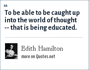Edith Hamilton: To be able to be caught up into the world of thought -- that is being educated.