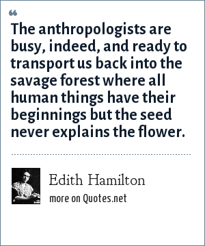 Edith Hamilton: The anthropologists are busy, indeed, and ready to transport us back into the savage forest where all human things have their beginnings but the seed never explains the flower.