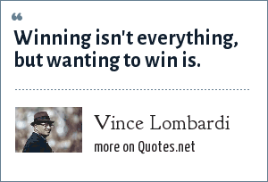 Vince Lombardi: Winning isn't everything, but wanting to win is.