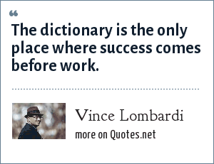 Vince Lombardi: The dictionary is the only place where success comes before work.