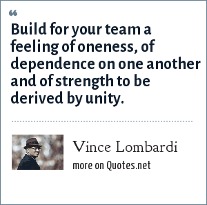 Vince Lombardi: Build for your team a feeling of oneness, of dependence on one another and of strength to be derived by unity.