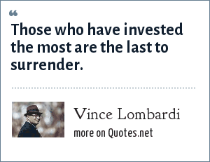 Vince Lombardi: Those who have invested the most are the last to surrender.
