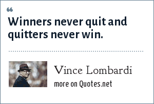 Vince Lombardi: Winners never quit and quitters never win.