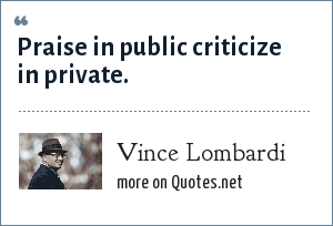 Vince Lombardi: Praise in public criticize in private.
