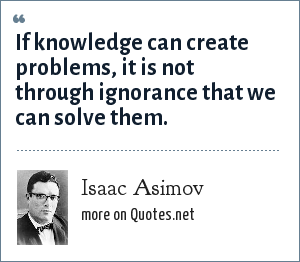 Isaac Asimov: If knowledge can create problems, it is not through ignorance that we can solve them.