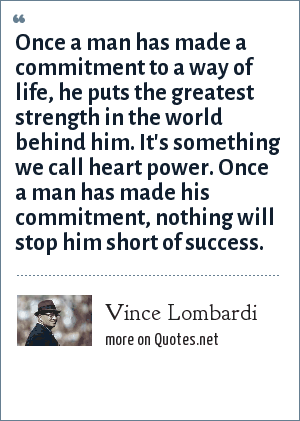 Vince Lombardi: Once a man has made a commitment to a way of life, he puts the greatest strength in the world behind him. It's something we call heart power. Once a man has made his commitment, nothing will stop him short of success.