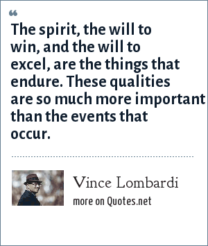 Vince Lombardi: The spirit, the will to win, and the will to excel, are the things that endure. These qualities are so much more important than the events that occur.