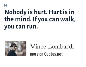 Vince Lombardi: Nobody is hurt. Hurt is in the mind. If you can walk, you can run.