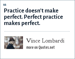 Vince Lombardi: Practice doesn't make perfect. Perfect practice makes perfect.