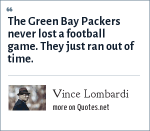 Vince Lombardi: The Green Bay Packers never lost a football game. They just ran out of time.