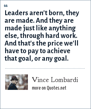Vince Lombardi: Leaders aren't born, they are made. And they are made just like anything else, through hard work. And that's the price we'll have to pay to achieve that goal, or any goal.