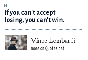 Vince Lombardi: If you can't accept losing, you can't win.