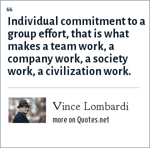 Vince Lombardi: Individual commitment to a group effort, that is what makes a team work, a company work, a society work, a civilization work.