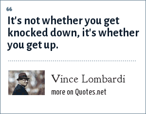 Vince Lombardi: It's not whether you get knocked down, it's whether you get up.
