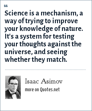 Isaac Asimov: Science is a mechanism, a way of trying to improve your knowledge of nature. It's a system for testing your thoughts against the universe, and seeing whether they match.