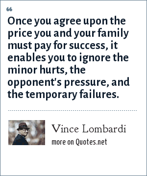 Vince Lombardi: Once you agree upon the price you and your family must pay for success, it enables you to ignore the minor hurts, the opponent's pressure, and the temporary failures.