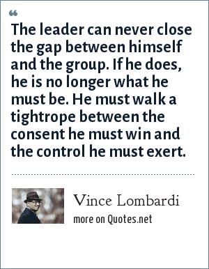 Vince Lombardi: The leader can never close the gap between himself and the group. If he does, he is no longer what he must be. He must walk a tightrope between the consent he must win and the control he must exert.