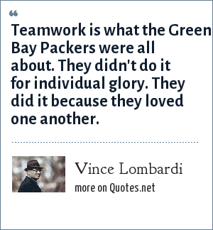 Vince Lombardi: Teamwork is what the Green Bay Packers were all about. They didn't do it for individual glory. They did it because they loved one another.