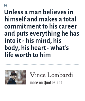 Vince Lombardi: Unless a man believes in himself and makes a total commitment to his career and puts everything he has into it - his mind, his body, his heart - what's life worth to him