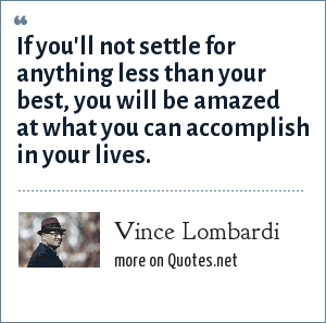Vince Lombardi: If you'll not settle for anything less than your best, you will be amazed at what you can accomplish in your lives.