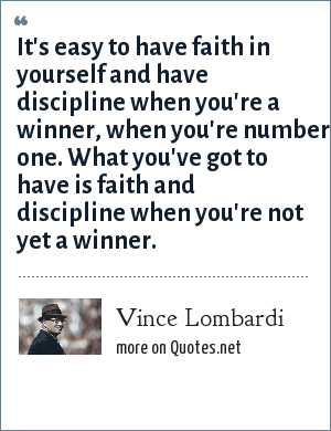 Vince Lombardi: It's easy to have faith in yourself and have discipline when you're a winner, when you're number one. What you've got to have is faith and discipline when you're not yet a winner.