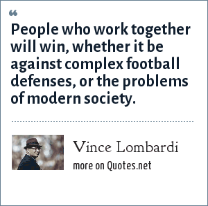 Vince Lombardi: People who work together will win, whether it be against complex football defenses, or the problems of modern society.