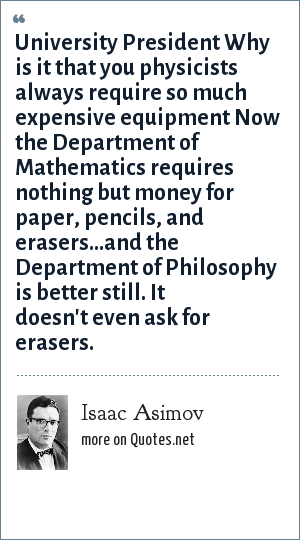 Isaac Asimov: University President Why is it that you physicists always require so much expensive equipment Now the Department of Mathematics requires nothing but money for paper, pencils, and erasers...and the Department of Philosophy is better still. It doesn't even ask for erasers.