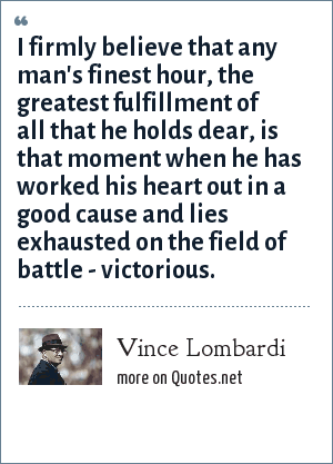 Vince Lombardi: I firmly believe that any man's finest hour, the greatest fulfillment of all that he holds dear, is that moment when he has worked his heart out in a good cause and lies exhausted on the field of battle - victorious.