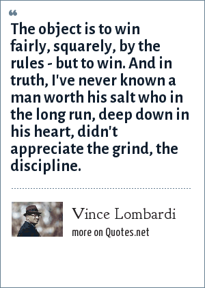 Vince Lombardi: The object is to win fairly, squarely, by the rules - but to win. And in truth, I've never known a man worth his salt who in the long run, deep down in his heart, didn't appreciate the grind, the discipline.