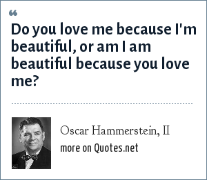 Oscar Hammerstein, II: Do you love me because I'm beautiful, or am I am beautiful because you love me?