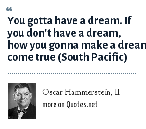 Oscar Hammerstein, II: You gotta have a dream. If you don't have a dream, how you gonna make a dream come true (South Pacific)