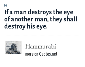 Hammurabi: If a man destroys the eye of another man, they shall destroy his eye.