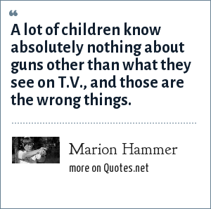 Marion Hammer: A lot of children know absolutely nothing about guns other than what they see on T.V., and those are the wrong things.