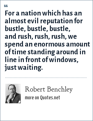 Robert Benchley: For a nation which has an almost evil reputation for bustle, bustle, bustle, and rush, rush, rush, we spend an enormous amount of time standing around in line in front of windows, just waiting.