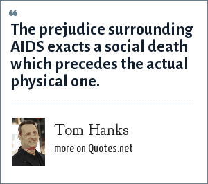 Tom Hanks: The prejudice surrounding AIDS exacts a social death which precedes the actual physical one.